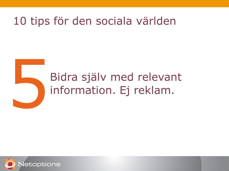 10 tips för den sociala världen 5 Bidra själv med relevant information. Ej reklam.