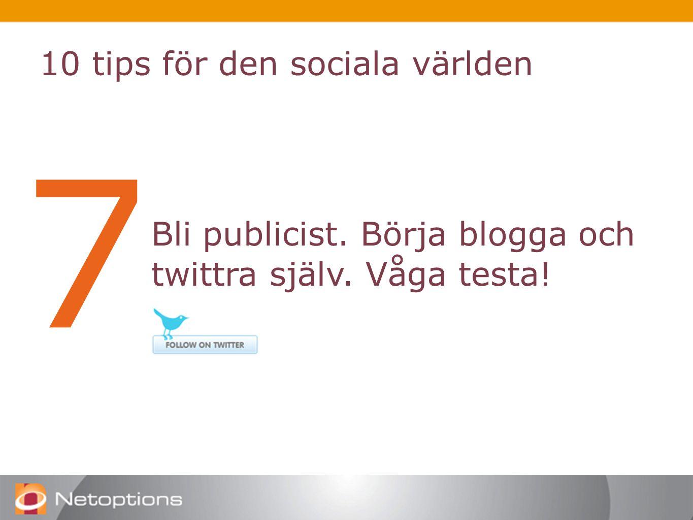 10 tips för den sociala världen 7 Bli publicist. Börja blogga och twittra själv. Våga testa!
