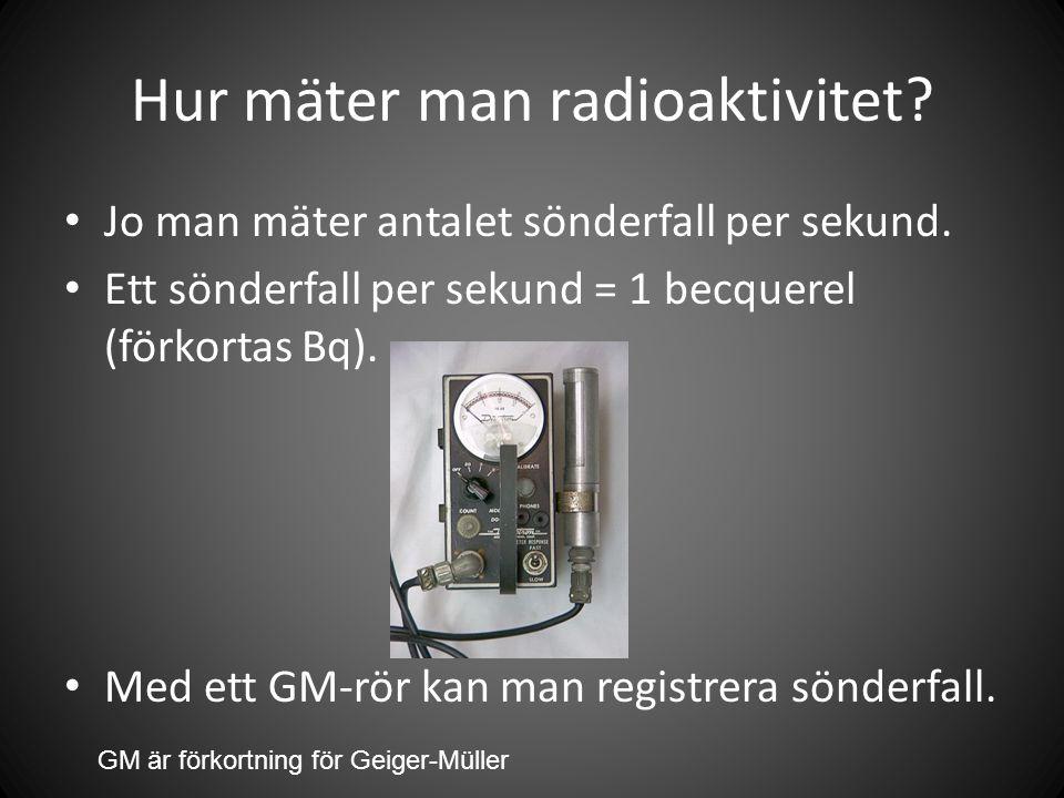 Hur mäter man radioaktivitet.• Jo man mäter antalet sönderfall per sekund.