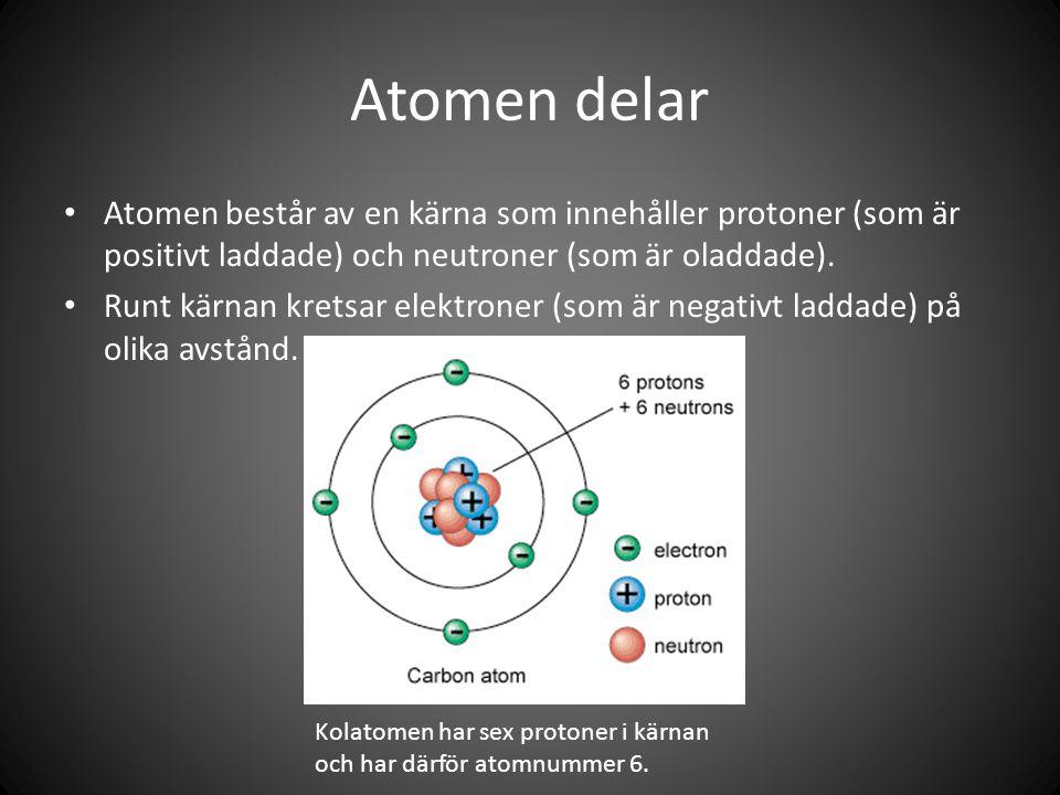 Atomen delar • Atomen består av en kärna som innehåller protoner (som är positivt laddade) och neutroner (som är oladdade).