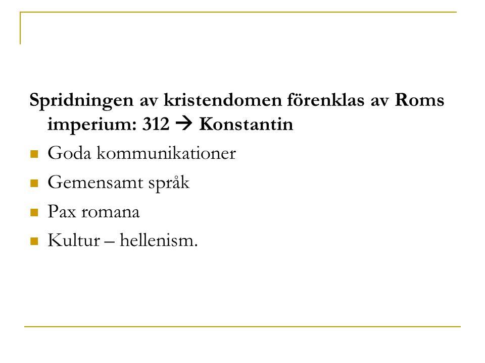 Spridningen av kristendomen förenklas av Roms imperium: 312  Konstantin  Goda kommunikationer  Gemensamt språk  Pax romana  Kultur – hellenism.