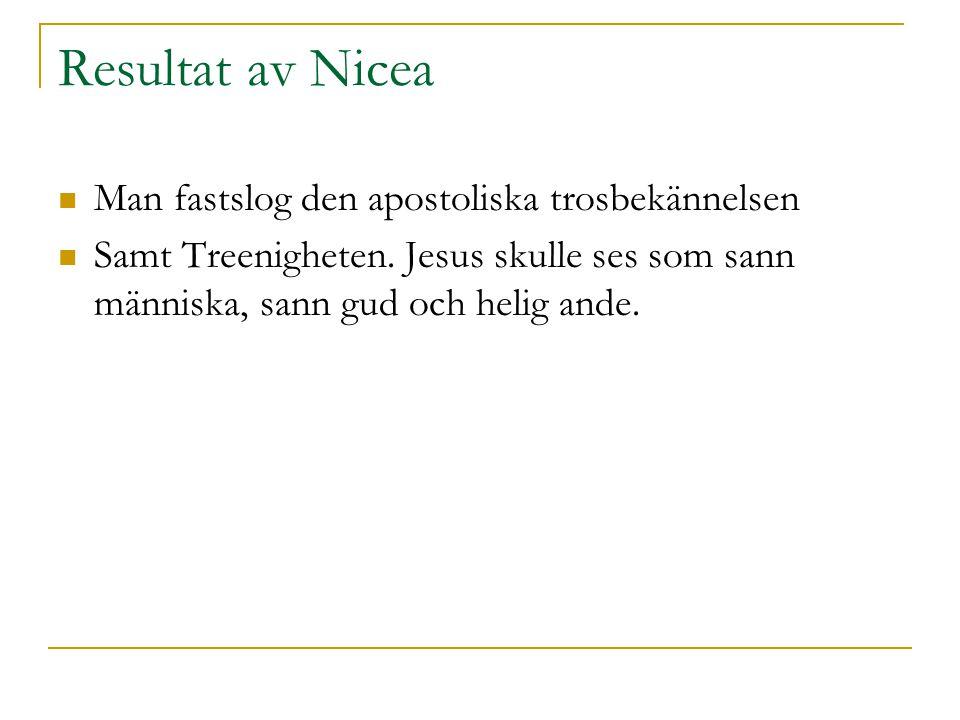 Resultat av Nicea  Man fastslog den apostoliska trosbekännelsen  Samt Treenigheten. Jesus skulle ses som sann människa, sann gud och helig ande.
