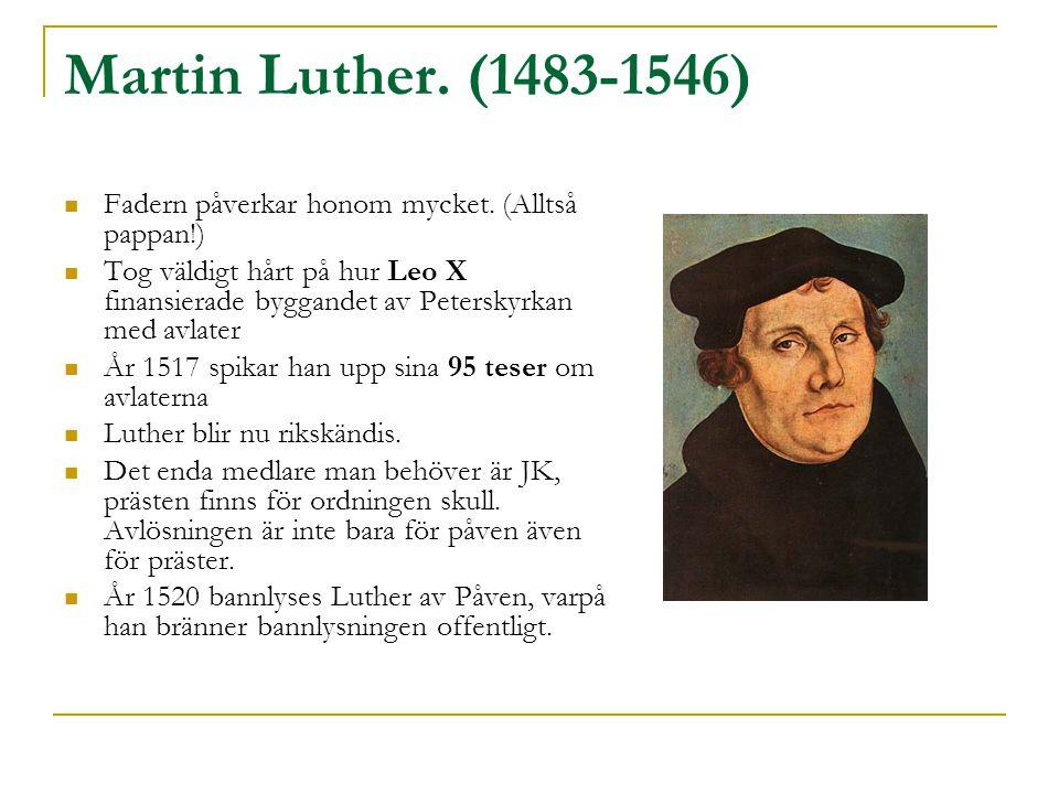 Martin Luther. (1483-1546)  Fadern påverkar honom mycket. (Alltså pappan!)  Tog väldigt hårt på hur Leo X finansierade byggandet av Peterskyrkan med