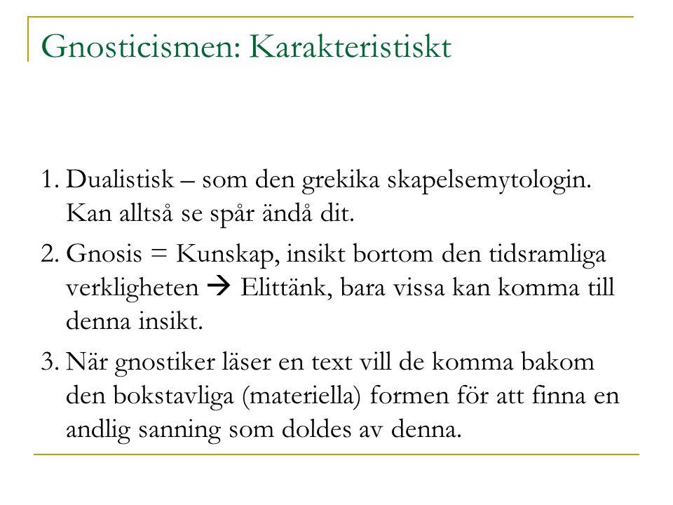 Gnosticismen: Karakteristiskt 1.Dualistisk – som den grekika skapelsemytologin. Kan alltså se spår ändå dit. 2.Gnosis = Kunskap, insikt bortom den tid