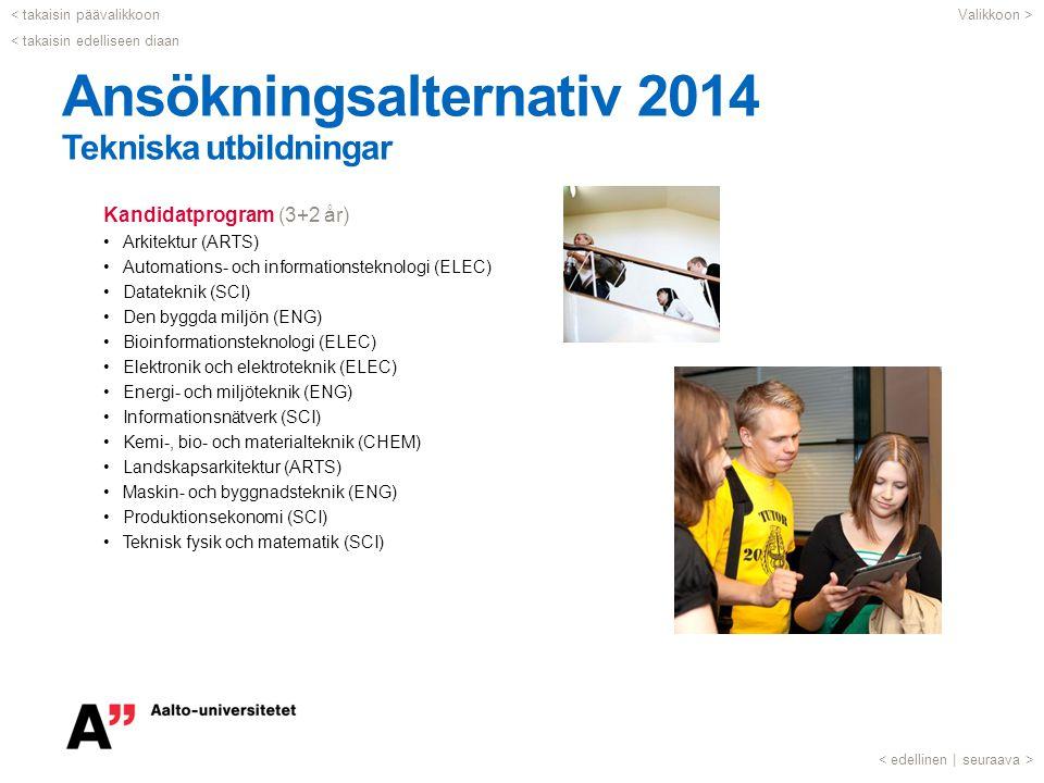 Ansökningsalternativ 2014 Tekniska utbildningar Kandidatprogram (3+2 år) •Arkitektur (ARTS) •Automations- och informationsteknologi (ELEC) •Datateknik (SCI) •Den byggda miljön (ENG) •Bioinformationsteknologi (ELEC) •Elektronik och elektroteknik (ELEC) •Energi- och miljöteknik (ENG) •Informationsnätverk (SCI) •Kemi-, bio- och materialteknik (CHEM) •Landskapsarkitektur (ARTS) •Maskin- och byggnadsteknik (ENG) •Produktionsekonomi (SCI) •Teknisk fysik och matematik (SCI) < takaisin päävalikkoon seuraava >< edellinen | < takaisin edelliseen diaan Valikkoon >