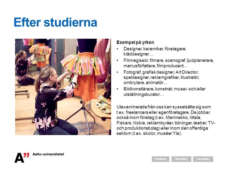 Efter studierna Exempel på yrken •Designer, keramiker, företagare, kläddesigner… •Filmregissör, filmare, scenograf, ljudplanerare, manusförfattare, fi