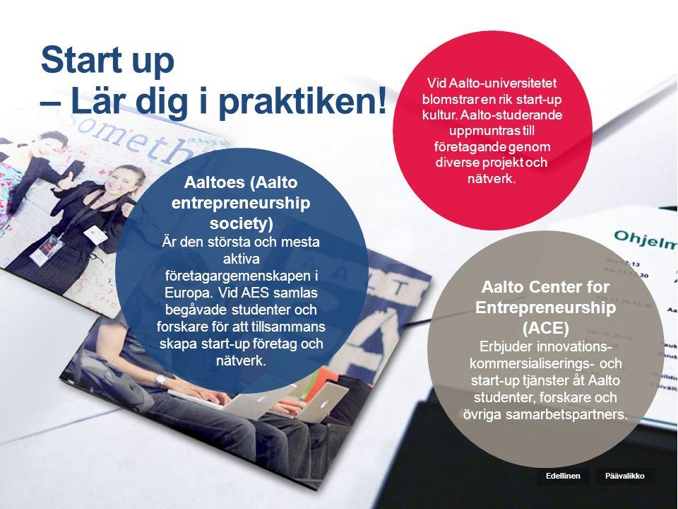 Start up – Lär dig i praktiken! Aalto Center for Entrepreneurship (ACE) Erbjuder innovations- kommersialiserings- och start-up tjänster åt Aalto stude