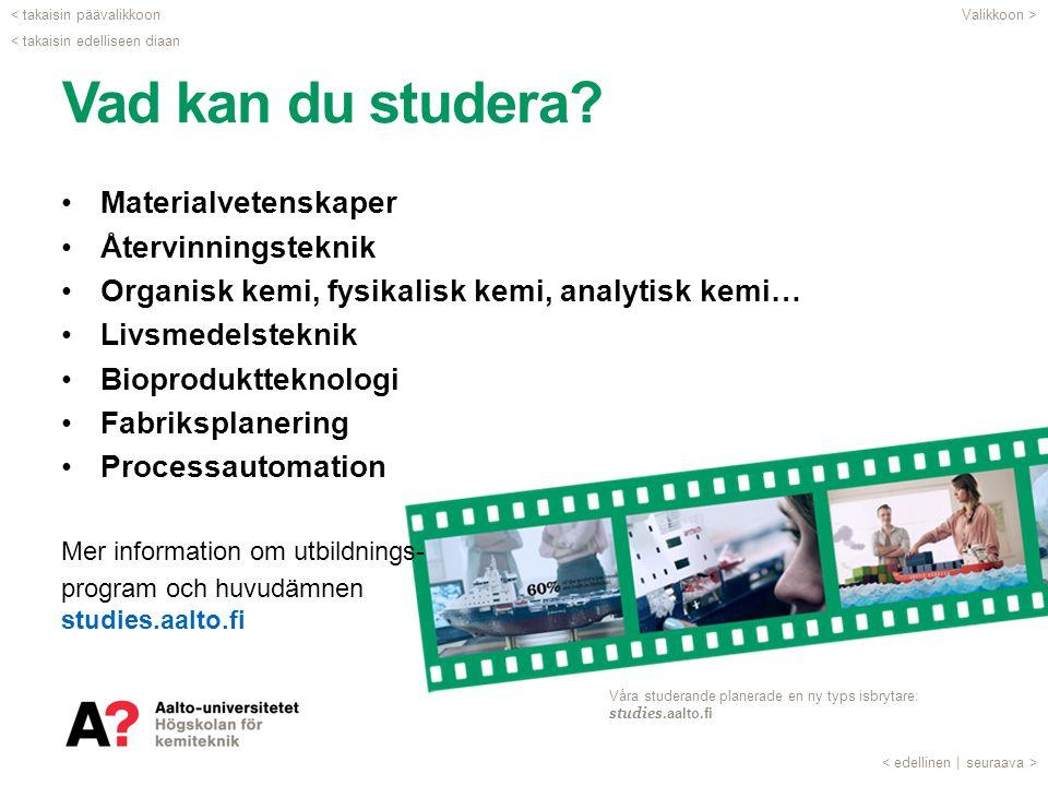 Vad kan du studera? •Materialvetenskaper •Återvinningsteknik •Organisk kemi, fysikalisk kemi, analytisk kemi… •Livsmedelsteknik •Bioproduktteknologi •
