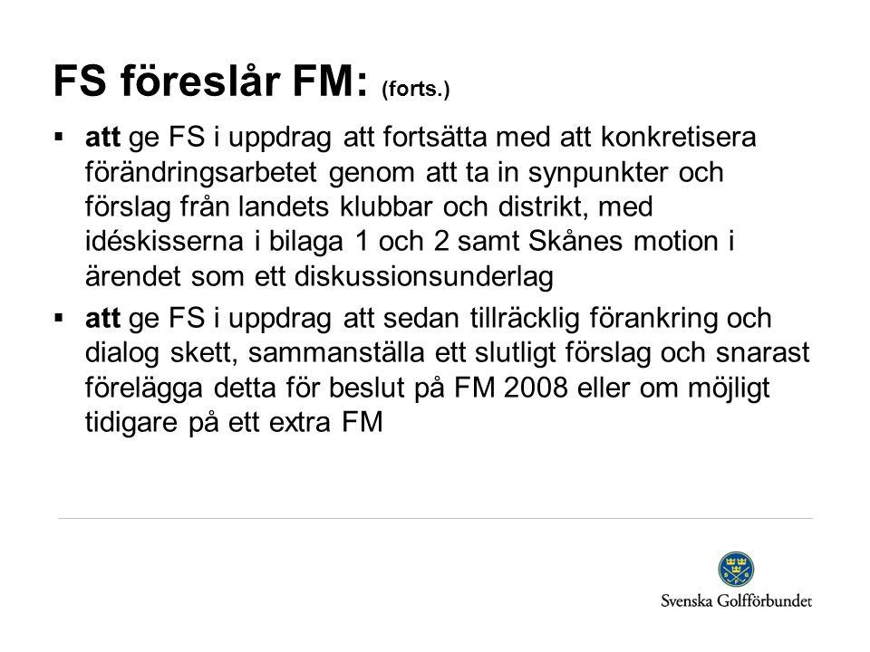 FS föreslår FM: (forts.)  att ge FS i uppdrag att fortsätta med att konkretisera förändringsarbetet genom att ta in synpunkter och förslag från landets klubbar och distrikt, med idéskisserna i bilaga 1 och 2 samt Skånes motion i ärendet som ett diskussionsunderlag  att ge FS i uppdrag att sedan tillräcklig förankring och dialog skett, sammanställa ett slutligt förslag och snarast förelägga detta för beslut på FM 2008 eller om möjligt tidigare på ett extra FM