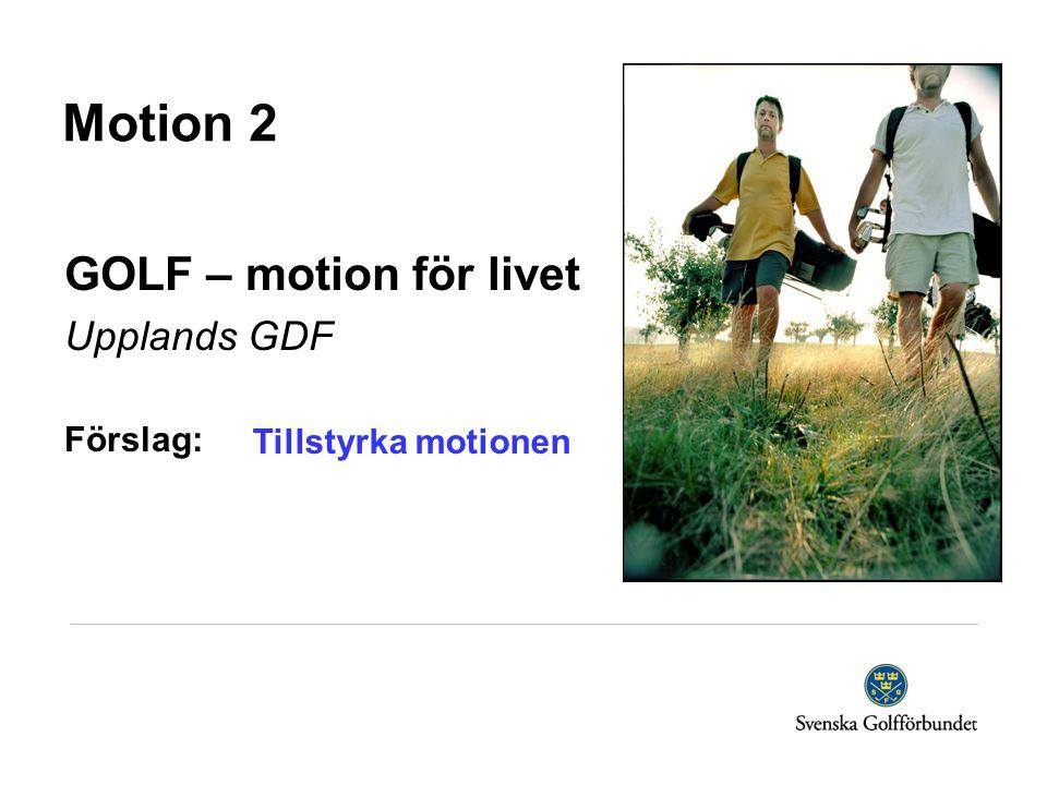 Motion 2 GOLF – motion för livet Upplands GDF Förslag: Tillstyrka motionen