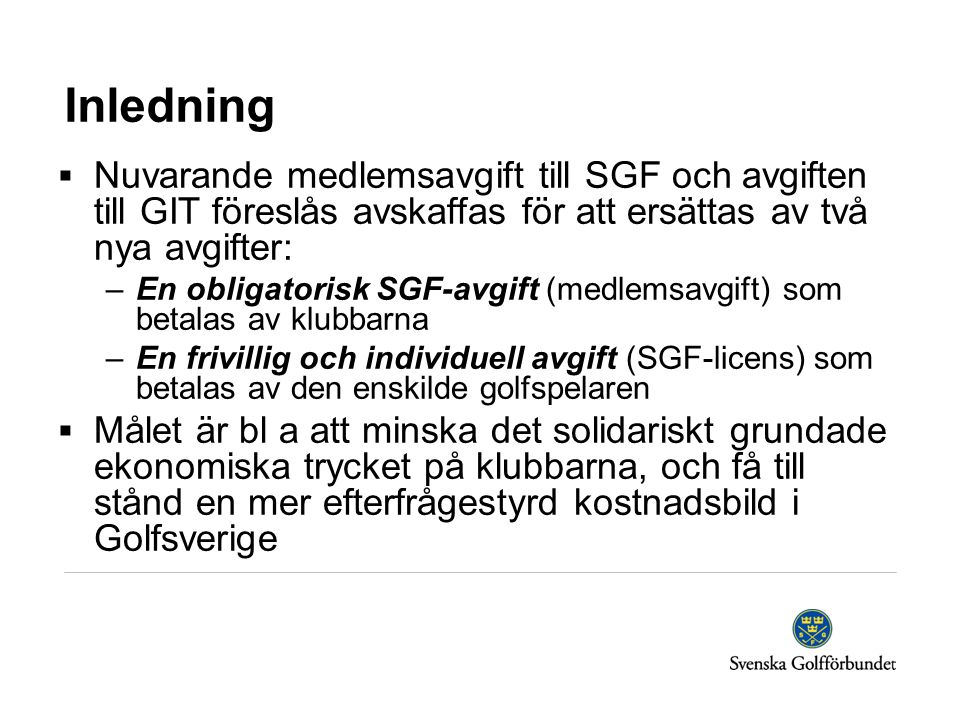 Inledning  Nuvarande medlemsavgift till SGF och avgiften till GIT föreslås avskaffas för att ersättas av två nya avgifter: –En obligatorisk SGF-avgift (medlemsavgift) som betalas av klubbarna –En frivillig och individuell avgift (SGF-licens) som betalas av den enskilde golfspelaren  Målet är bl a att minska det solidariskt grundade ekonomiska trycket på klubbarna, och få till stånd en mer efterfrågestyrd kostnadsbild i Golfsverige