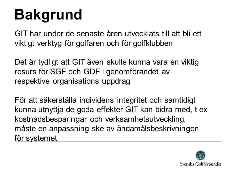 Bakgrund GIT har under de senaste åren utvecklats till att bli ett viktigt verktyg för golfaren och för golfklubben Det är tydligt att GIT även skulle kunna vara en viktig resurs för SGF och GDF i genomförandet av respektive organisations uppdrag För att säkerställa individens integritet och samtidigt kunna utnyttja de goda effekter GIT kan bidra med, t ex kostnadsbesparingar och verksamhetsutveckling, måste en anpassning ske av ändamålsbeskrivningen för systemet