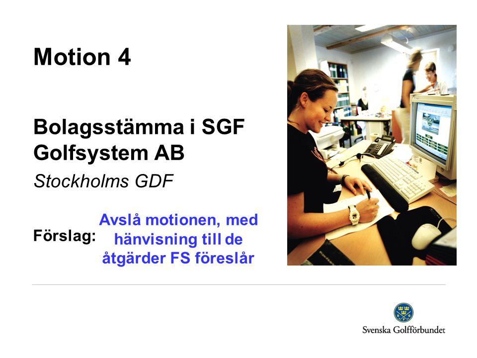 Motion 4 Bolagsstämma i SGF Golfsystem AB Stockholms GDF Förslag: Avslå motionen, med hänvisning till de åtgärder FS föreslår