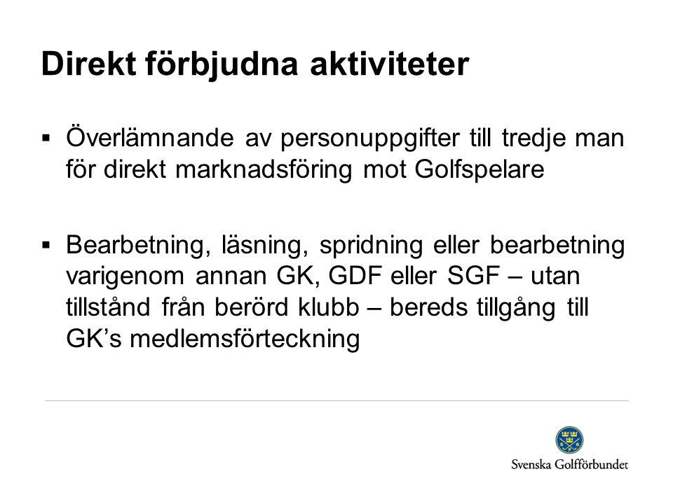 Direkt förbjudna aktiviteter  Överlämnande av personuppgifter till tredje man för direkt marknadsföring mot Golfspelare  Bearbetning, läsning, spridning eller bearbetning varigenom annan GK, GDF eller SGF – utan tillstånd från berörd klubb – bereds tillgång till GK's medlemsförteckning