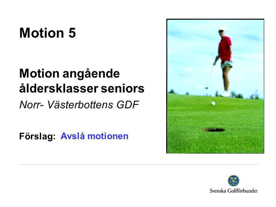 Motion 5 Motion angående åldersklasser seniors Norr- Västerbottens GDF Förslag: Avslå motionen