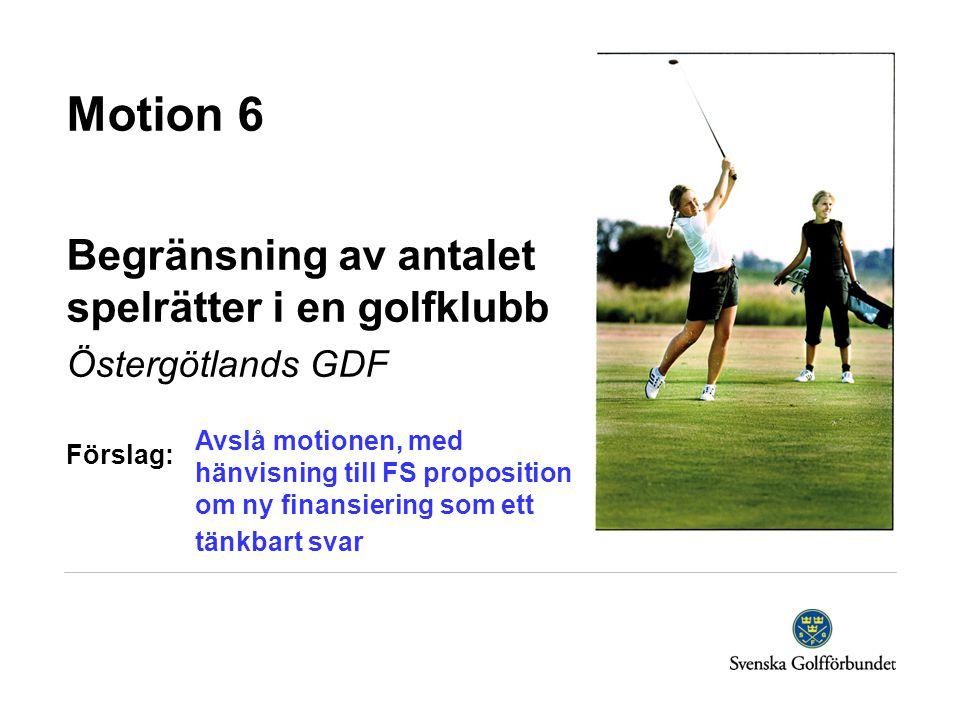 Motion 6 Begränsning av antalet spelrätter i en golfklubb Östergötlands GDF Förslag: Avslå motionen, med hänvisning till FS proposition om ny finansiering som ett tänkbart svar