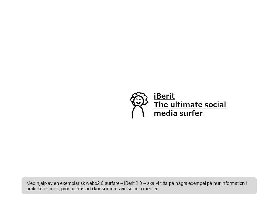 iBerit The ultimate social media surfer Med hjälp av en exemplarisk webb2.0-surfare – iBerit 2.0 – ska vi titta på några exempel på hur information i praktiken sprids, produceras och konsumeras via sociala medier.