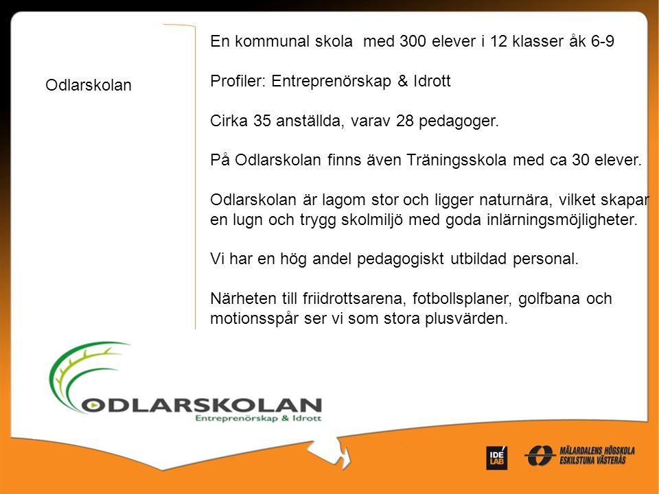 Odlarskolan En kommunal skola med 300 elever i 12 klasser åk 6-9 Profiler: Entreprenörskap & Idrott Cirka 35 anställda, varav 28 pedagoger. På Odlarsk