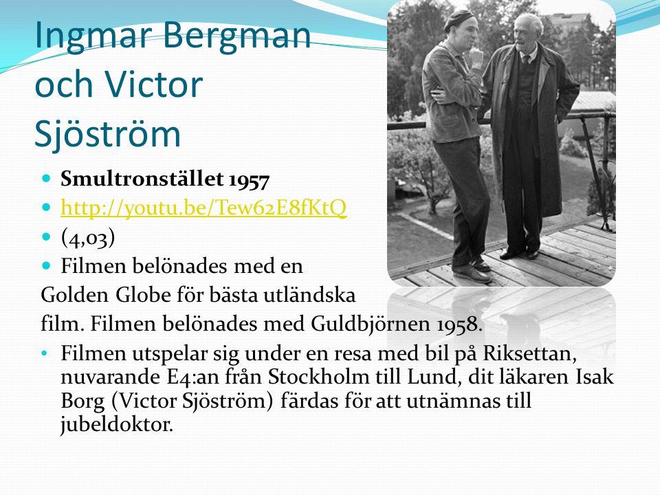 Ingmar Bergman och Victor Sjöström  Smultronstället 1957  http://youtu.be/Tew62E8fKtQ http://youtu.be/Tew62E8fKtQ  (4,03)  Filmen belönades med en Golden Globe för bästa utländska film.