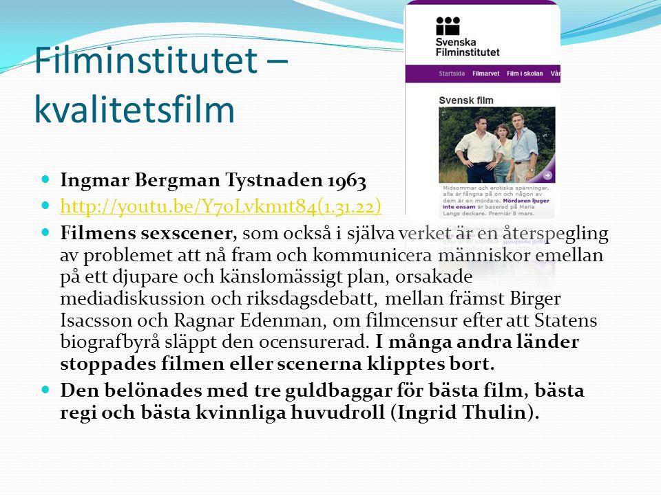 Filminstitutet – kvalitetsfilm  Ingmar Bergman Tystnaden 1963  http://youtu.be/Y7oLvkm1t84(1.31.22) http://youtu.be/Y7oLvkm1t84(1.31.22)  Filmens sexscener, som också i själva verket är en återspegling av problemet att nå fram och kommunicera människor emellan på ett djupare och känslomässigt plan, orsakade mediadiskussion och riksdagsdebatt, mellan främst Birger Isacsson och Ragnar Edenman, om filmcensur efter att Statens biografbyrå släppt den ocensurerad.