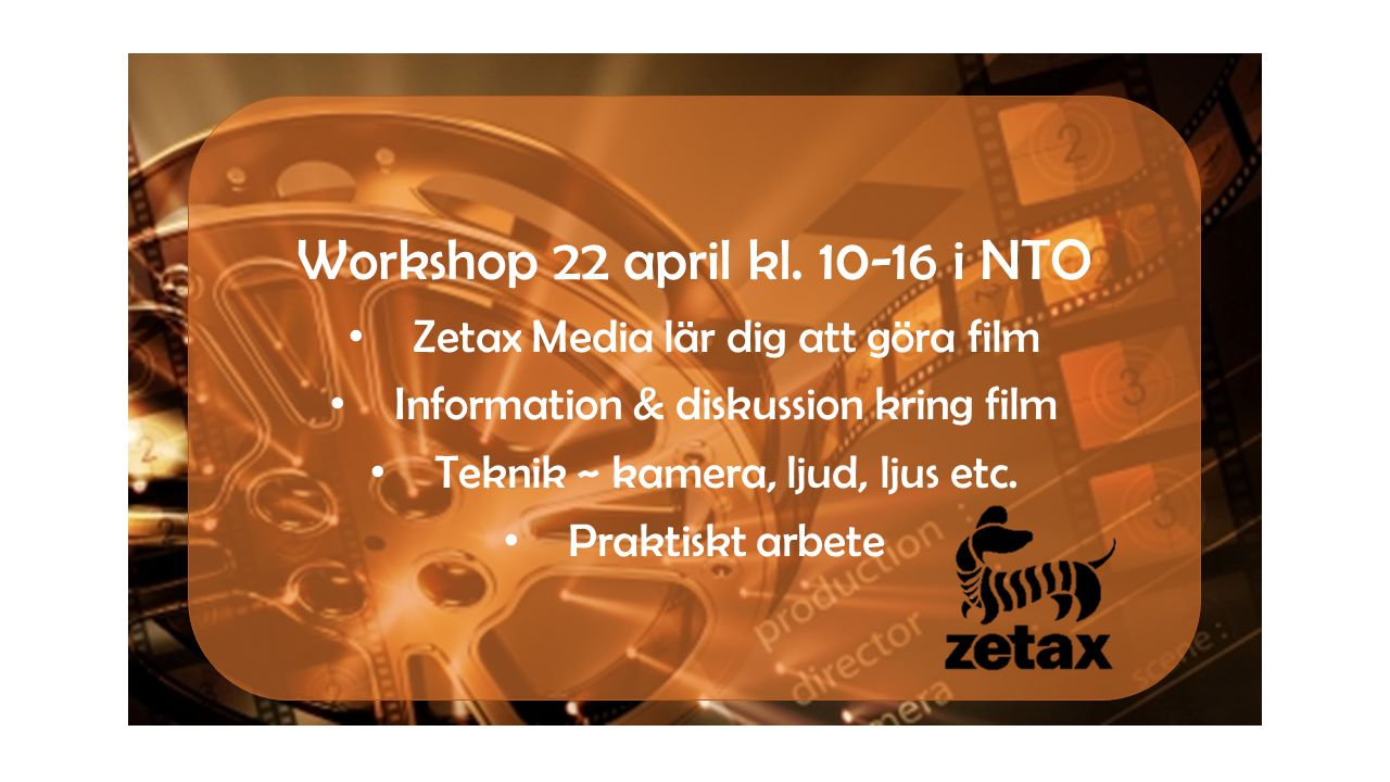 Workshop 22 april kl. 10-16 i NTO • Zetax Media lär dig att göra film • Information & diskussion kring film • Teknik ~ kamera, ljud, ljus etc. • Prakt