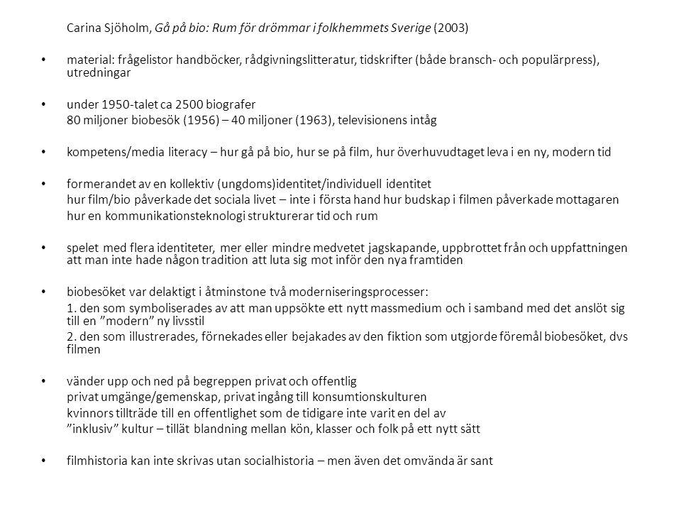 Carina Sjöholm, Gå på bio: Rum för drömmar i folkhemmets Sverige (2003) • material: frågelistor handböcker, rådgivningslitteratur, tidskrifter (både bransch- och populärpress), utredningar • under 1950-talet ca 2500 biografer 80 miljoner biobesök (1956) – 40 miljoner (1963), televisionens intåg • kompetens/media literacy – hur gå på bio, hur se på film, hur överhuvudtaget leva i en ny, modern tid • formerandet av en kollektiv (ungdoms)identitet/individuell identitet hur film/bio påverkade det sociala livet – inte i första hand hur budskap i filmen påverkade mottagaren hur en kommunikationsteknologi strukturerar tid och rum • spelet med flera identiteter, mer eller mindre medvetet jagskapande, uppbrottet från och uppfattningen att man inte hade någon tradition att luta sig mot inför den nya framtiden • biobesöket var delaktigt i åtminstone två moderniseringsprocesser: 1.