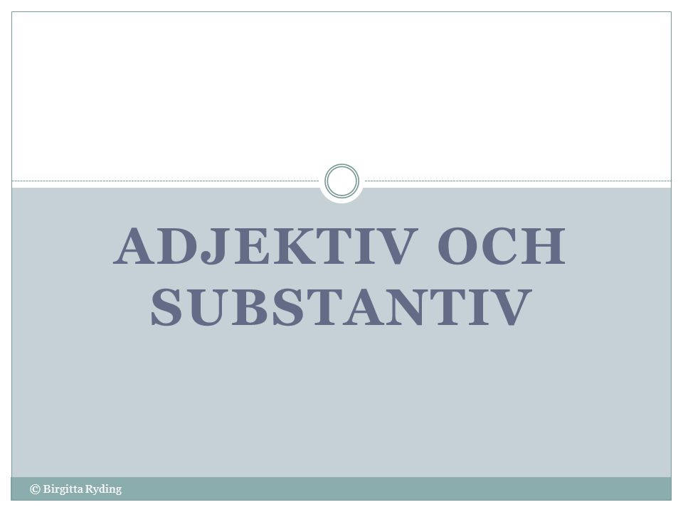 ADJEKTIV OCH SUBSTANTIV © Birgitta Ryding