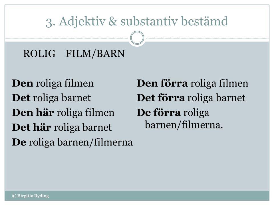 3. Adjektiv & substantiv bestämd ROLIG FILM/BARN Den roliga filmen Det roliga barnet Den här roliga filmen Det här roliga barnet De roliga barnen/film