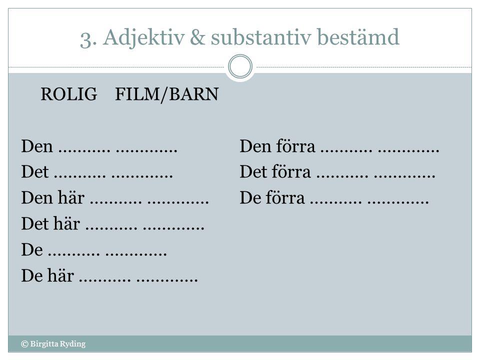 3. Adjektiv & substantiv bestämd ROLIG FILM/BARN Den ……….. …………. Det ……….. …………. Den här ……….. …………. Det här ……….. …………. De ……….. …………. De här ……….. …