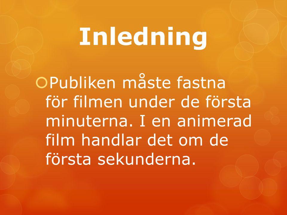 Inledning  Publiken måste fastna för filmen under de första minuterna. I en animerad film handlar det om de första sekunderna.