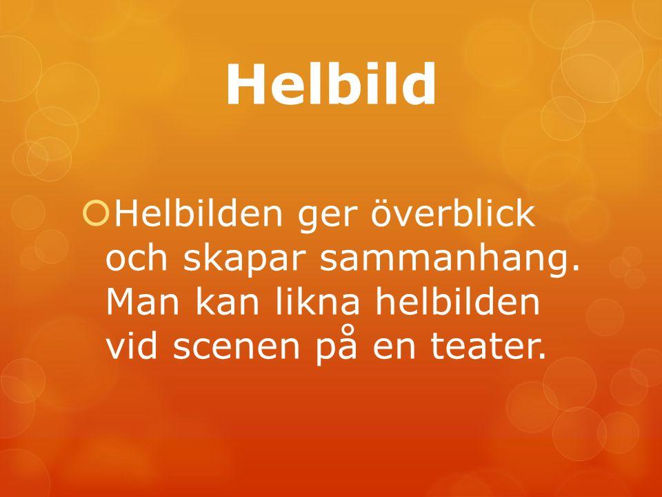 Helbild  Helbilden ger överblick och skapar sammanhang. Man kan likna helbilden vid scenen på en teater.