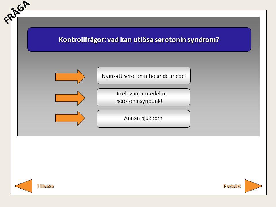 Kontrollfrågor: vad kan utlösa serotonin syndrom? Fortsätt Tillbaka FRÅGA Nyinsatt serotonin höjande medel Irrelevanta medel ur serotoninsynpunkt Anna