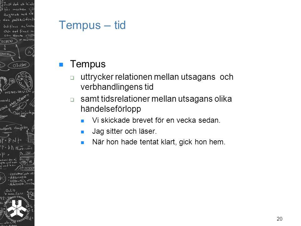 20 Tempus – tid  Tempus  uttrycker relationen mellan utsagans och verbhandlingens tid  samt tidsrelationer mellan utsagans olika händelseförlopp 