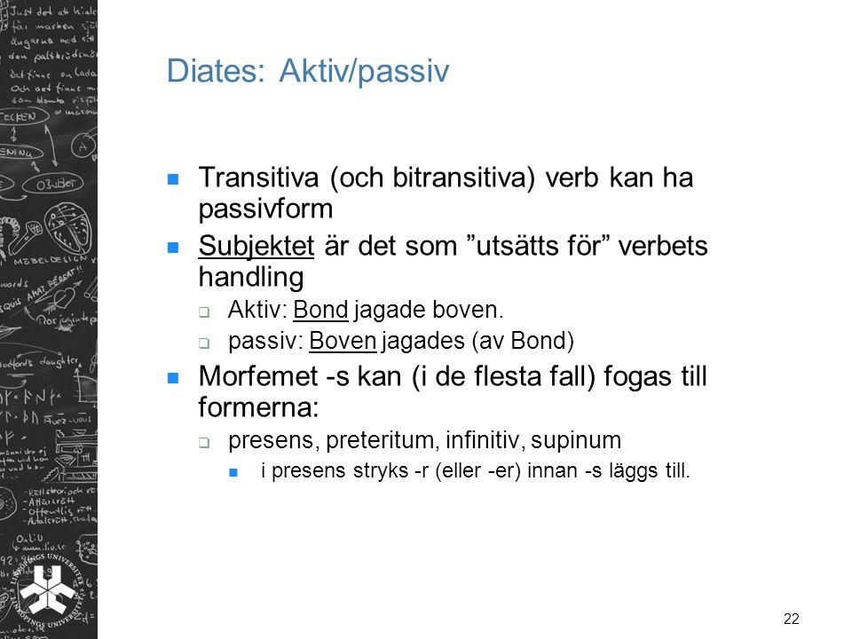 """22 Diates: Aktiv/passiv  Transitiva (och bitransitiva) verb kan ha passivform  Subjektet är det som """"utsätts för"""" verbets handling  Aktiv: Bond jag"""