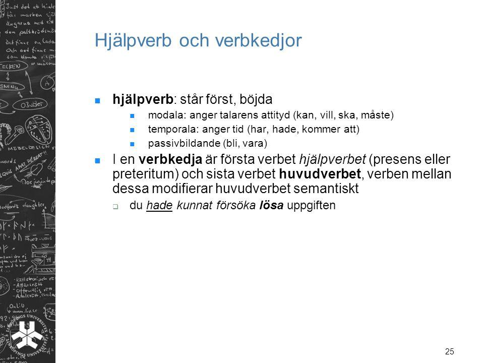 25 Hjälpverb och verbkedjor  hjälpverb: står först, böjda  modala: anger talarens attityd (kan, vill, ska, måste)  temporala: anger tid (har, hade,