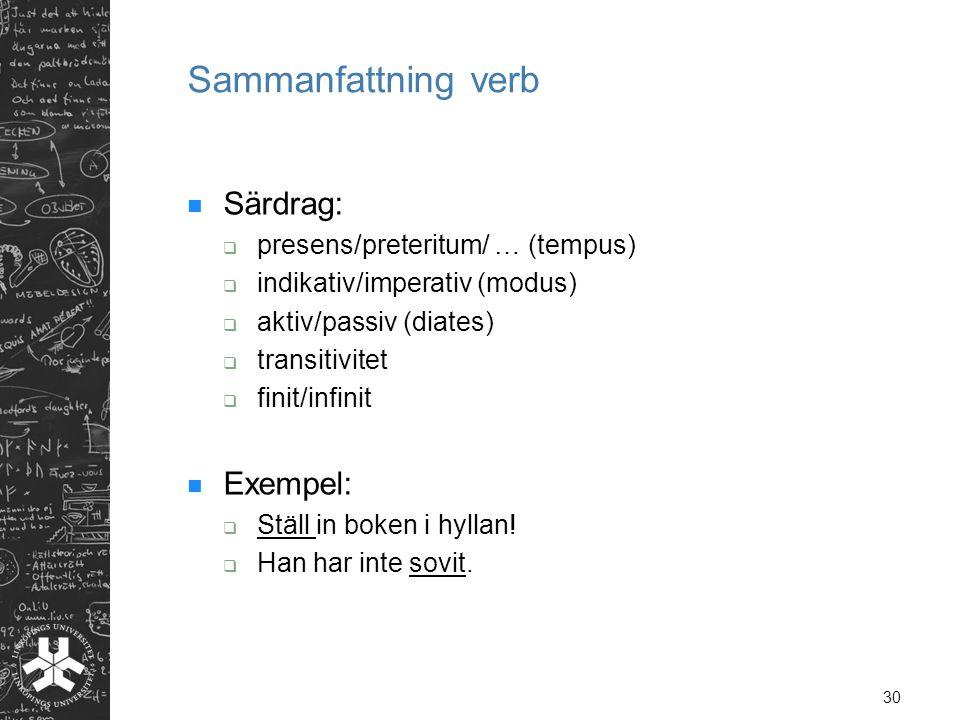 30 Sammanfattning verb  Särdrag:  presens/preteritum/ … (tempus)  indikativ/imperativ (modus)  aktiv/passiv (diates)  transitivitet  finit/infin