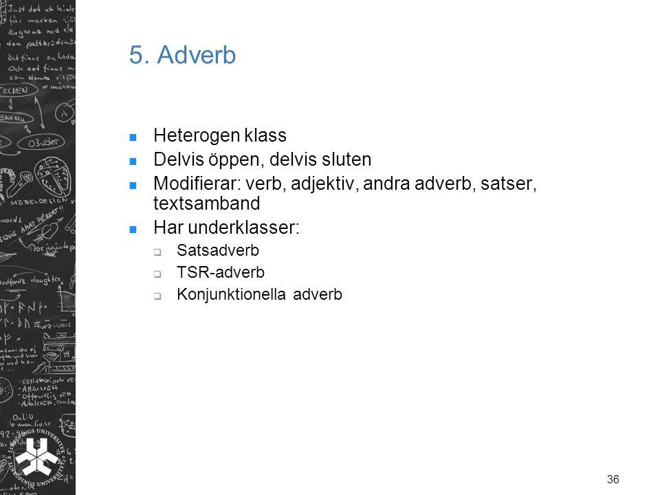 36 5. Adverb  Heterogen klass  Delvis öppen, delvis sluten  Modifierar: verb, adjektiv, andra adverb, satser, textsamband  Har underklasser:  Sat