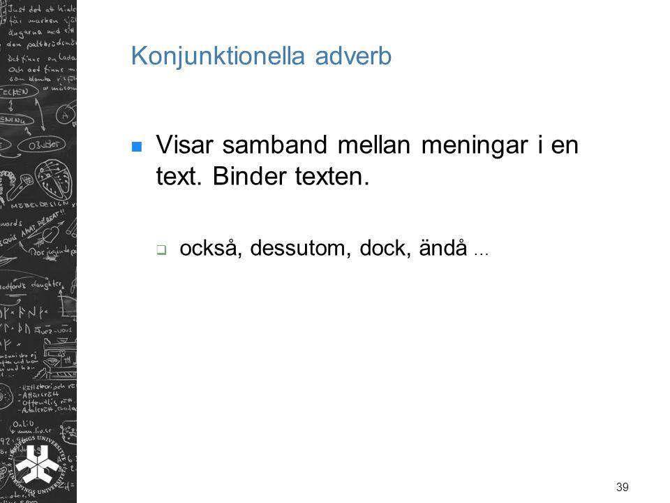 39 Konjunktionella adverb  Visar samband mellan meningar i en text. Binder texten.  också, dessutom, dock, ändå …