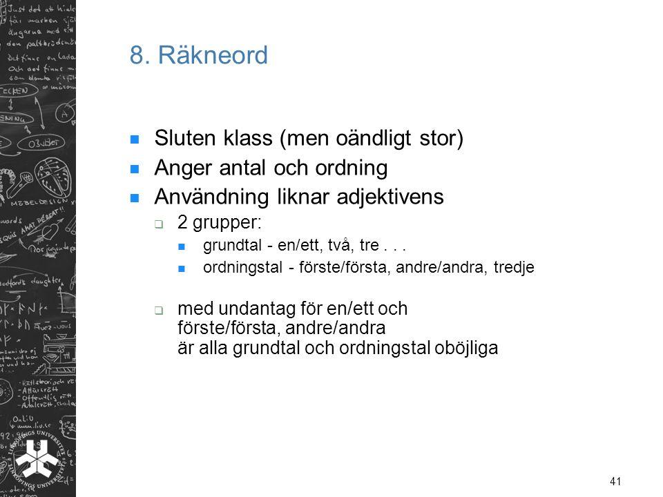 41 8. Räkneord  Sluten klass (men oändligt stor)  Anger antal och ordning  Användning liknar adjektivens  2 grupper:  grundtal - en/ett, två, tre