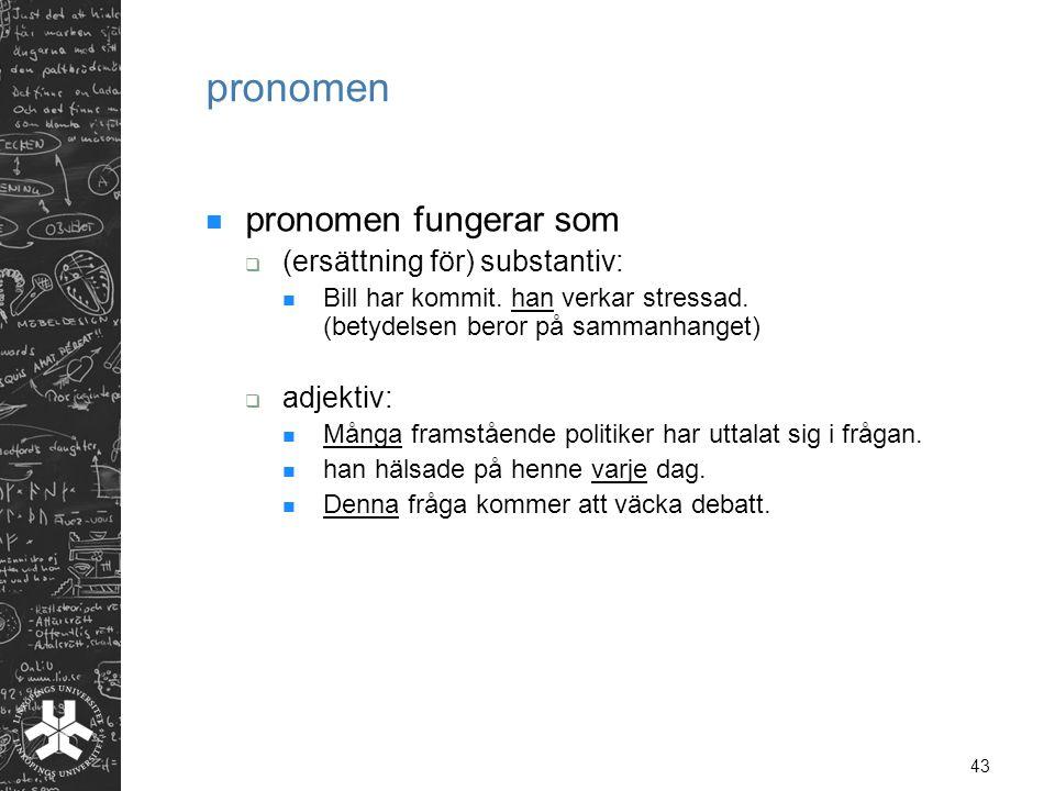 43 pronomen  pronomen fungerar som  (ersättning för) substantiv:  Bill har kommit. han verkar stressad. (betydelsen beror på sammanhanget)  adjekt