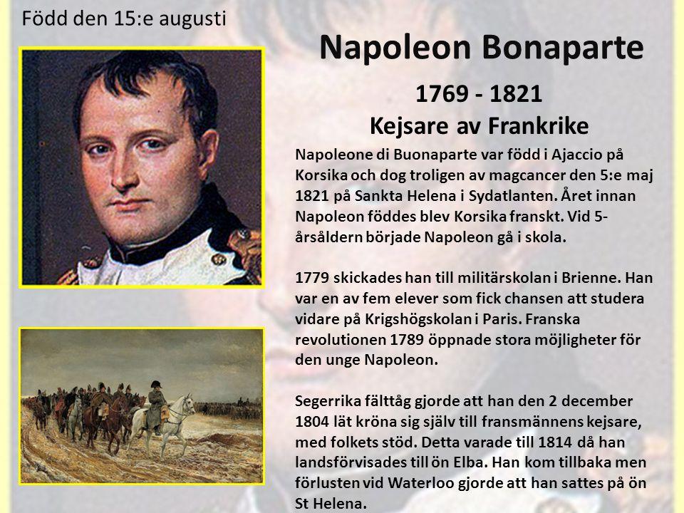 Född den 15:e augusti Napoleon Bonaparte 1769 - 1821 Kejsare av Frankrike Napoleone di Buonaparte var född i Ajaccio på Korsika och dog troligen av magcancer den 5:e maj 1821 på Sankta Helena i Sydatlanten.