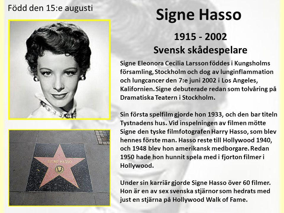 Signe Hasso 1915 - 2002 Svensk skådespelare Signe Eleonora Cecilia Larsson föddes i Kungsholms församling, Stockholm och dog av lunginflammation och lungcancer den 7:e juni 2002 i Los Angeles, Kalifornien.
