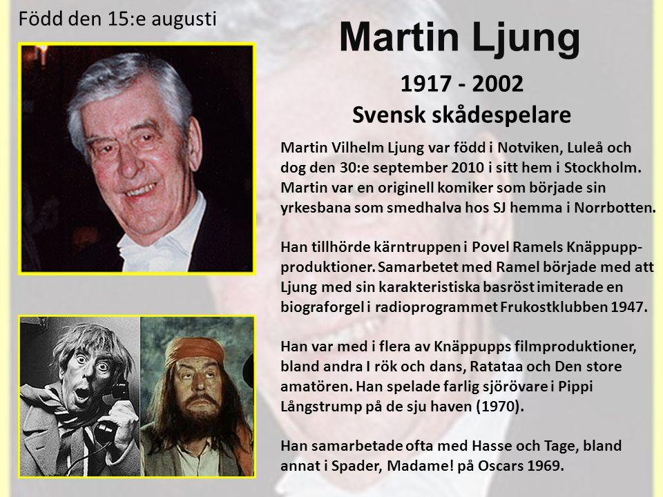 Martin Ljung 1917 - 2002 Svensk skådespelare Martin Vilhelm Ljung var född i Notviken, Luleå och dog den 30:e september 2010 i sitt hem i Stockholm.