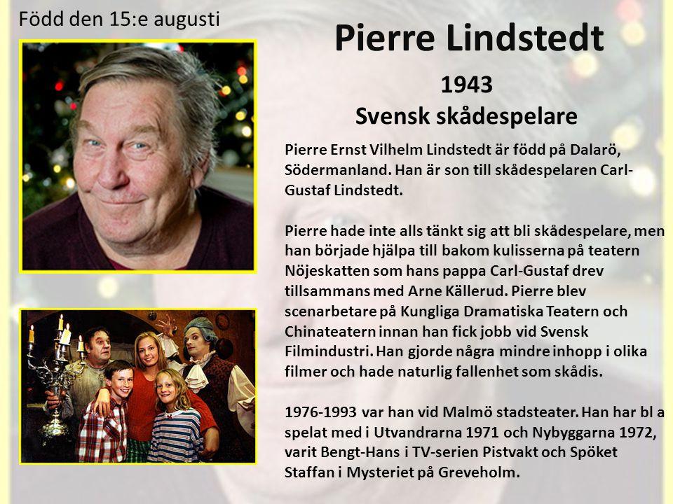 Pierre Lindstedt 1943 Svensk skådespelare Pierre Ernst Vilhelm Lindstedt är född på Dalarö, Södermanland.