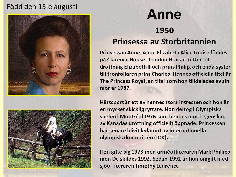 Anne 1950 Prinsessa av Storbritannien Prinsessan Anne, Anne Elizabeth Alice Louise föddes på Clarence House i London Hon är dotter till drottning Elizabeth II och prins Philip, och enda syster till tronföljaren prins Charles.