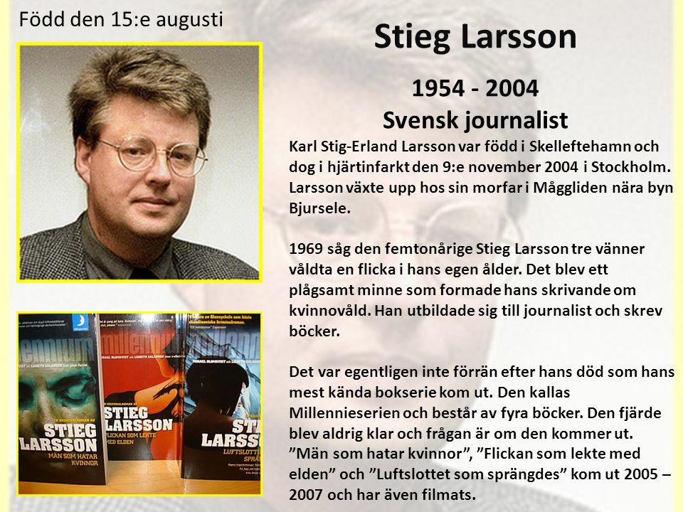 Stieg Larsson 1954 - 2004 Svensk journalist Karl Stig-Erland Larsson var född i Skelleftehamn och dog i hjärtinfarkt den 9:e november 2004 i Stockholm.