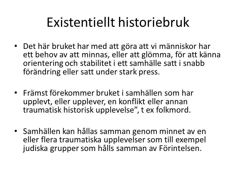 Existentiellt historiebruk • Det här bruket har med att göra att vi människor har ett behov av att minnas, eller att glömma, för att känna orientering