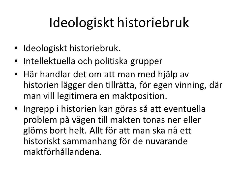 Ideologiskt historiebruk • Ideologiskt historiebruk. • Intellektuella och politiska grupper • Här handlar det om att man med hjälp av historien lägger