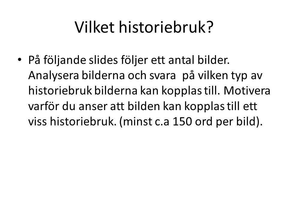 Vilket historiebruk? • På följande slides följer ett antal bilder. Analysera bilderna och svara på vilken typ av historiebruk bilderna kan kopplas til