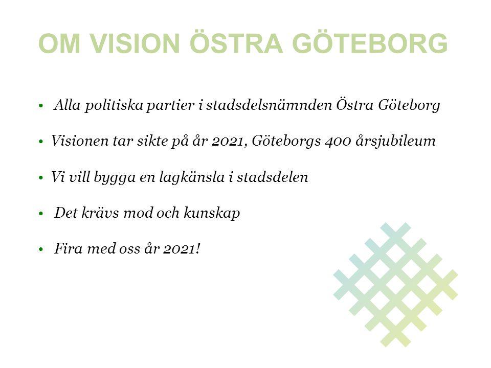 OM VISION ÖSTRA GÖTEBORG • Alla politiska partier i stadsdelsnämnden Östra Göteborg • Visionen tar sikte på år 2021, Göteborgs 400 årsjubileum • Vi vi